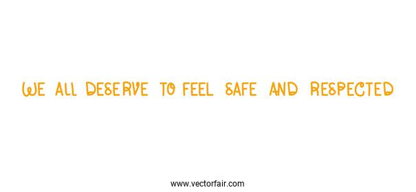 We all deserve to feel safe and respected lettering vector design