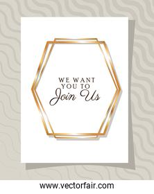 we want you to join us text in gold frame of Wedding invitation vector design